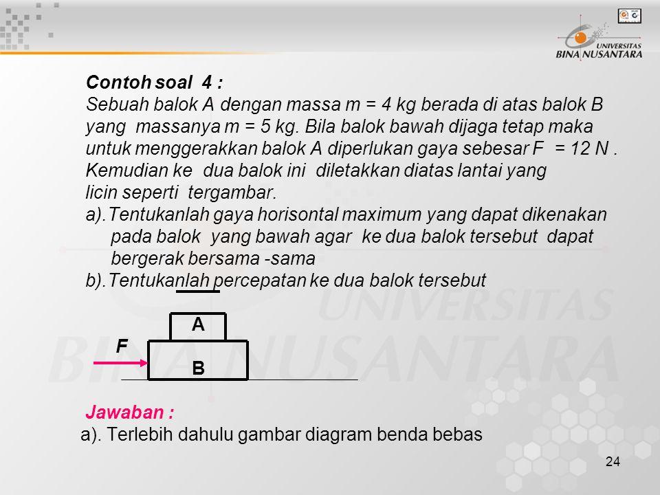 Contoh soal 4 : Sebuah balok A dengan massa m = 4 kg berada di atas balok B. yang massanya m = 5 kg. Bila balok bawah dijaga tetap maka.