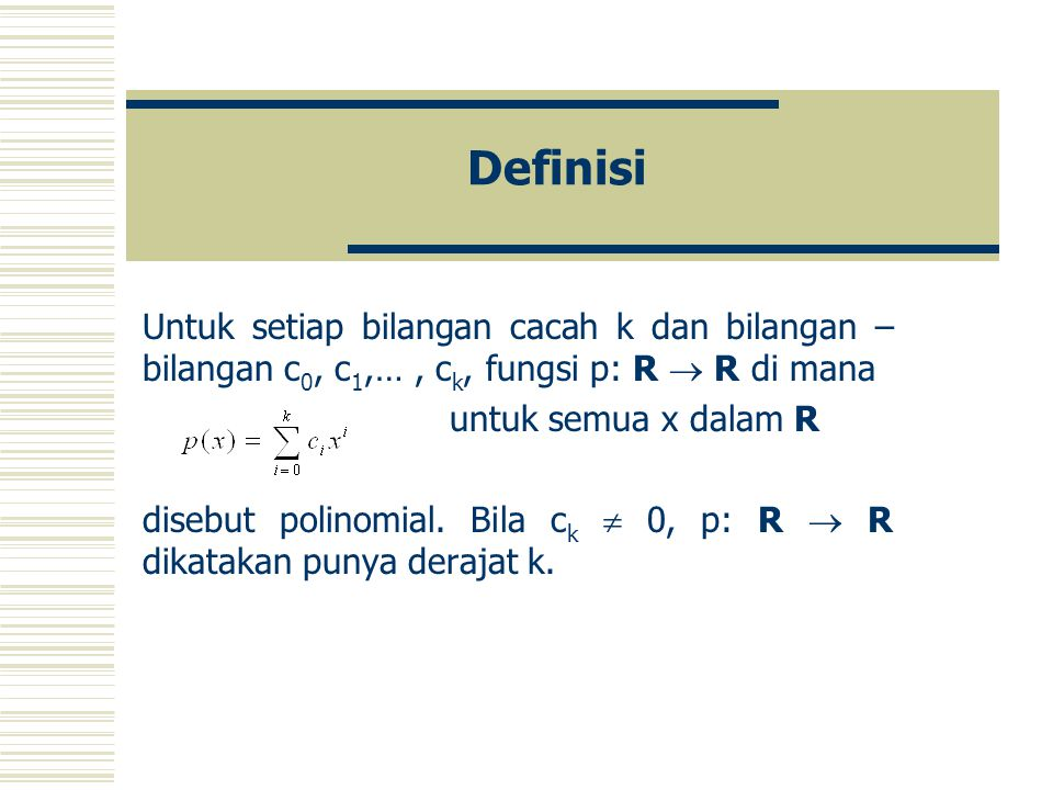 Definisi Untuk setiap bilangan cacah k dan bilangan – bilangan c0, c1,… , ck, fungsi p: R  R di mana.