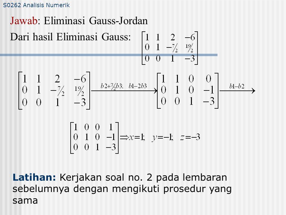 Jawab: Eliminasi Gauss-Jordan Dari hasil Eliminasi Gauss: