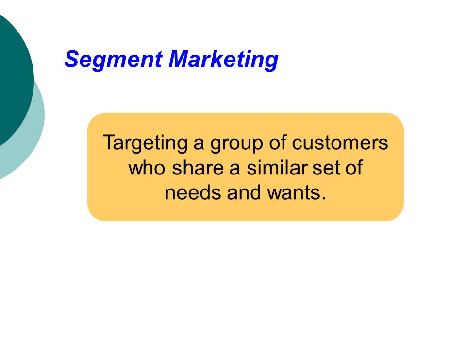 Segment Marketing Targeting a group of customers