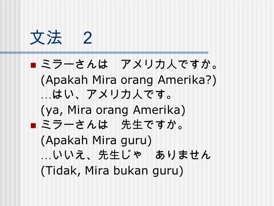 文法 2 ミラーさんは アメリカ人ですか。 (Apakah Mira orang Amerika ) …はい、アメリカ人です。