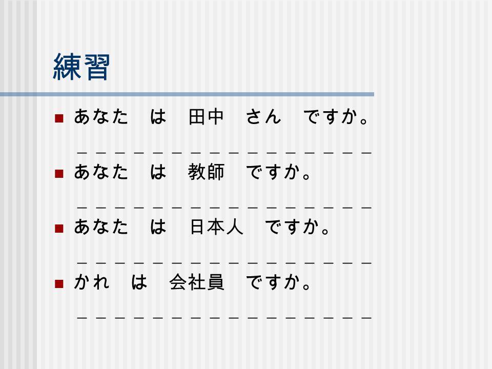 練習 あなた は 田中 さん ですか。 ________________ あなた は 教師 ですか。 あなた は 日本人 ですか。