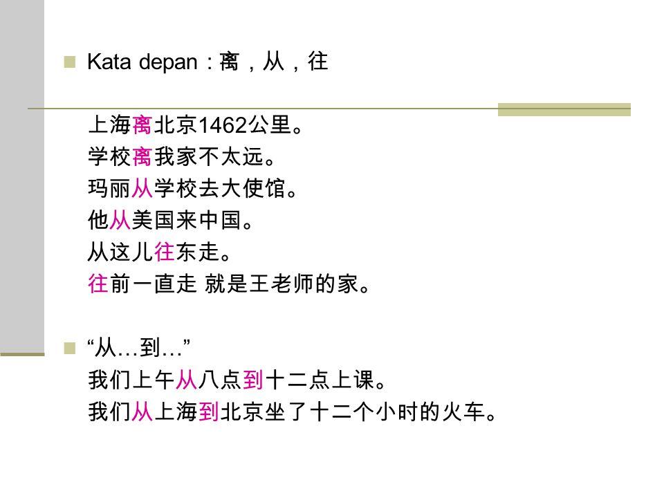Kata depan : 离,从,往 上海离北京1462公里。 学校离我家不太远。 玛丽从学校去大使馆。 他从美国来中国。 从这儿往东走。 往前一直走 就是王老师的家。 从…到… 我们上午从八点到十二点上课。