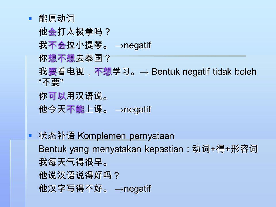 能原动词 他会打太极拳吗? 我不会拉小提琴。 →negatif. 你想不想去泰国? 我要看电视,不想学习。→ Bentuk negatif tidak boleh 不要 你可以用汉语说。