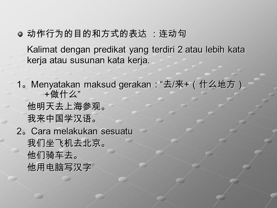 动作行为的目的和方式的表达 :连动句 Kalimat dengan predikat yang terdiri 2 atau lebih kata kerja atau susunan kata kerja.
