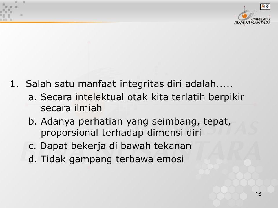 1. Salah satu manfaat integritas diri adalah.....