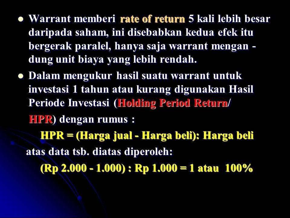 Warrant memberi rate of return 5 kali lebih besar daripada saham, ini disebabkan kedua efek itu bergerak paralel, hanya saja warrant mengan - dung unit biaya yang lebih rendah.
