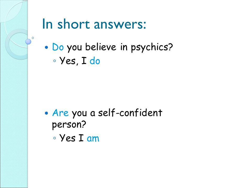 In short answers: Do you believe in psychics Yes, I do
