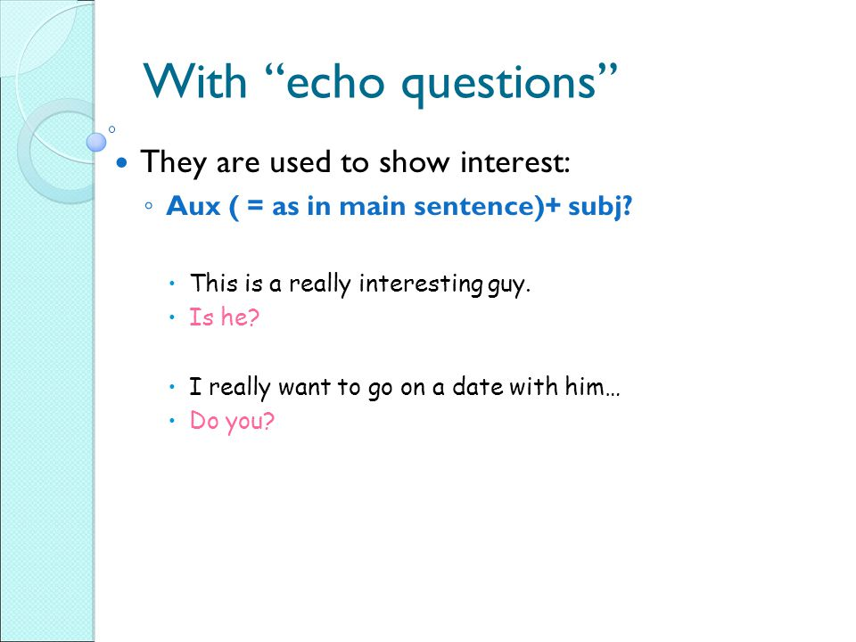 With echo questions They are used to show interest: