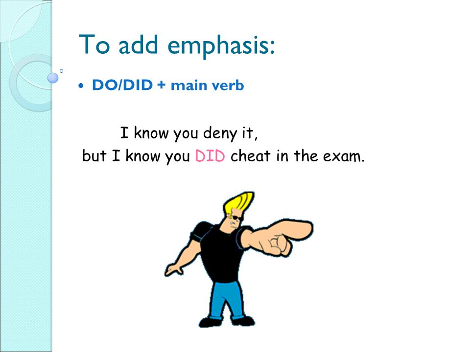 To add emphasis: I know you deny it, DO/DID + main verb