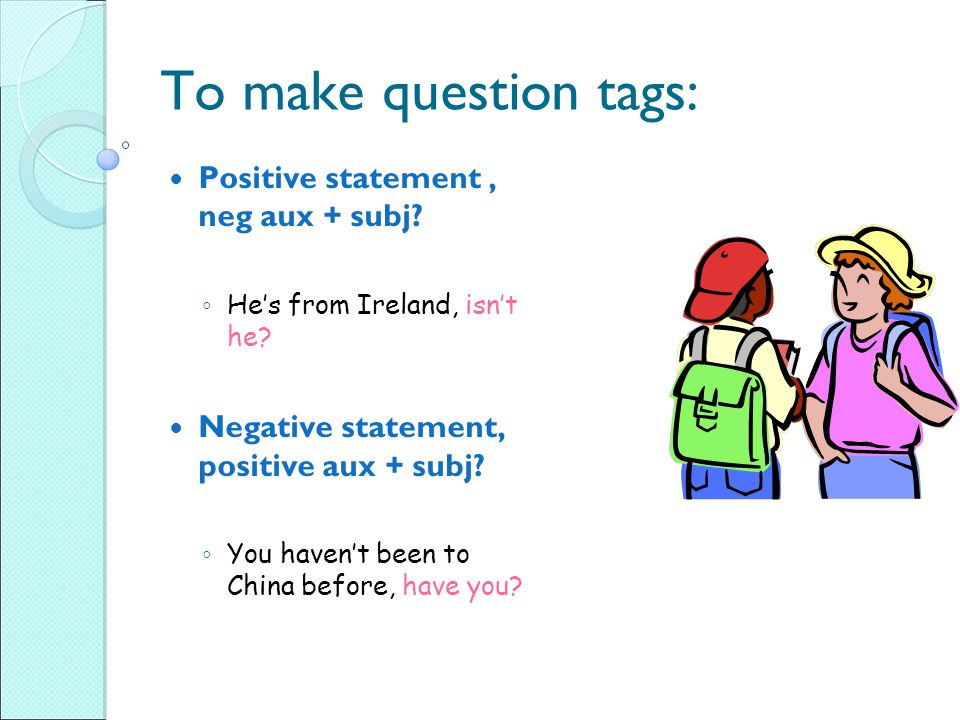 To make question tags: Positive statement , neg aux + subj