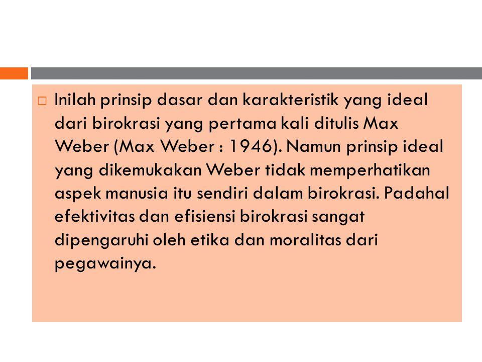 Inilah prinsip dasar dan karakteristik yang ideal dari birokrasi yang pertama kali ditulis Max Weber (Max Weber : 1946).