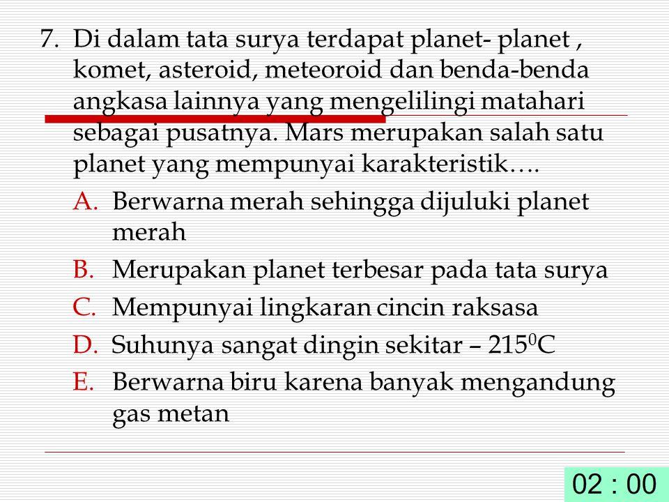 7. Di dalam tata surya terdapat planet- planet , komet, asteroid, meteoroid dan benda-benda angkasa lainnya yang mengelilingi matahari sebagai pusatnya. Mars merupakan salah satu planet yang mempunyai karakteristik….