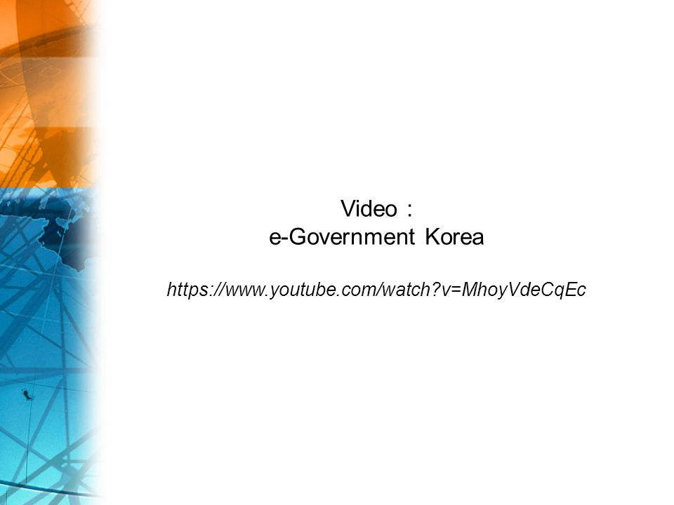 Video : e-Government Korea https://www.youtube.com/watch v=MhoyVdeCqEc