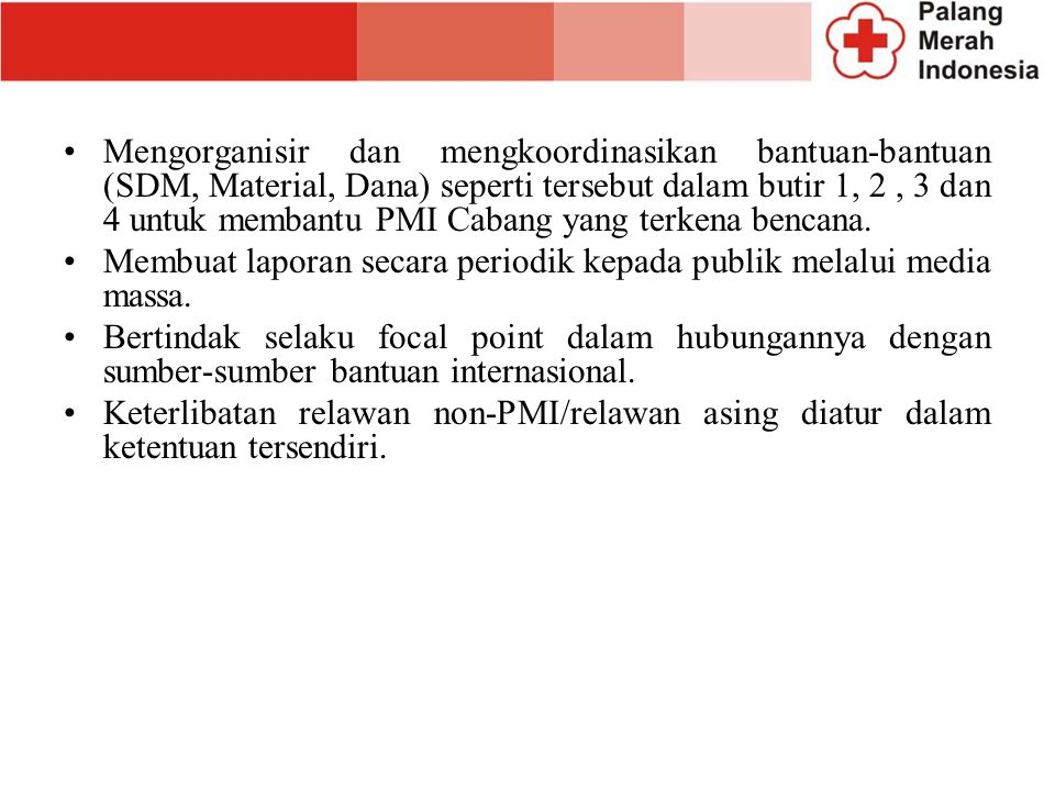 Mengorganisir dan mengkoordinasikan bantuan-bantuan (SDM, Material, Dana) seperti tersebut dalam butir 1, 2 , 3 dan 4 untuk membantu PMI Cabang yang terkena bencana.