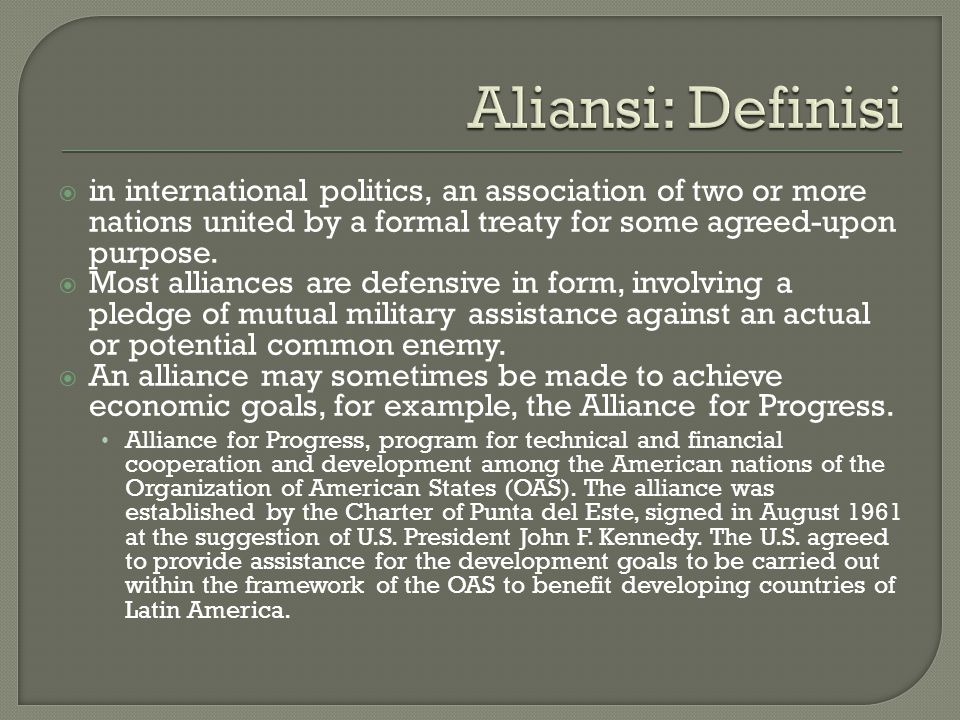 Aliansi: Definisi in international politics, an association of two or more nations united by a formal treaty for some agreed-upon purpose.
