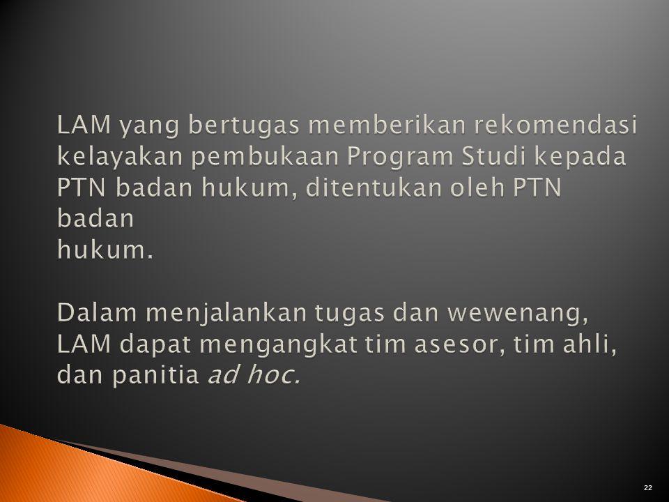 LAM yang bertugas memberikan rekomendasi kelayakan pembukaan Program Studi kepada PTN badan hukum, ditentukan oleh PTN badan hukum.