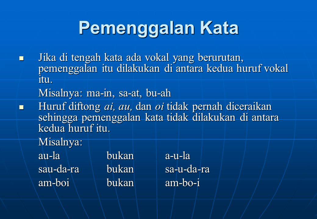 Pemenggalan Kata Jika di tengah kata ada vokal yang berurutan, pemenggalan itu dilakukan di antara kedua huruf vokal itu.