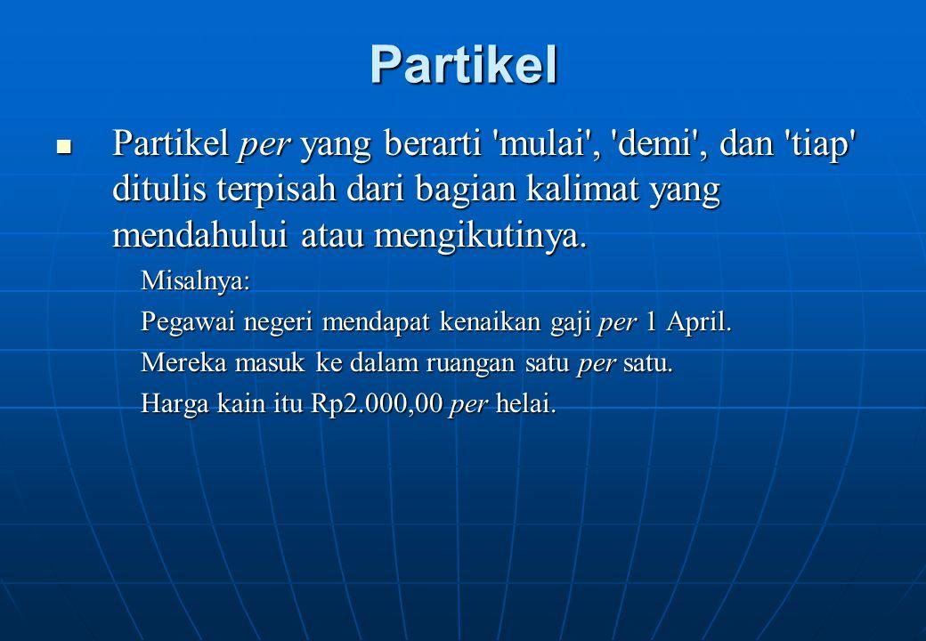 Partikel Partikel per yang berarti mulai , demi , dan tiap ditulis terpisah dari bagian kalimat yang mendahului atau mengikutinya.
