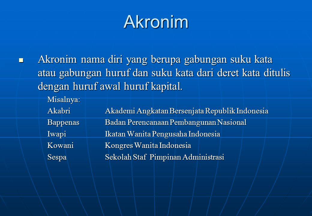 Akronim Akronim nama diri yang berupa gabungan suku kata atau gabungan huruf dan suku kata dari deret kata ditulis dengan huruf awal huruf kapital.