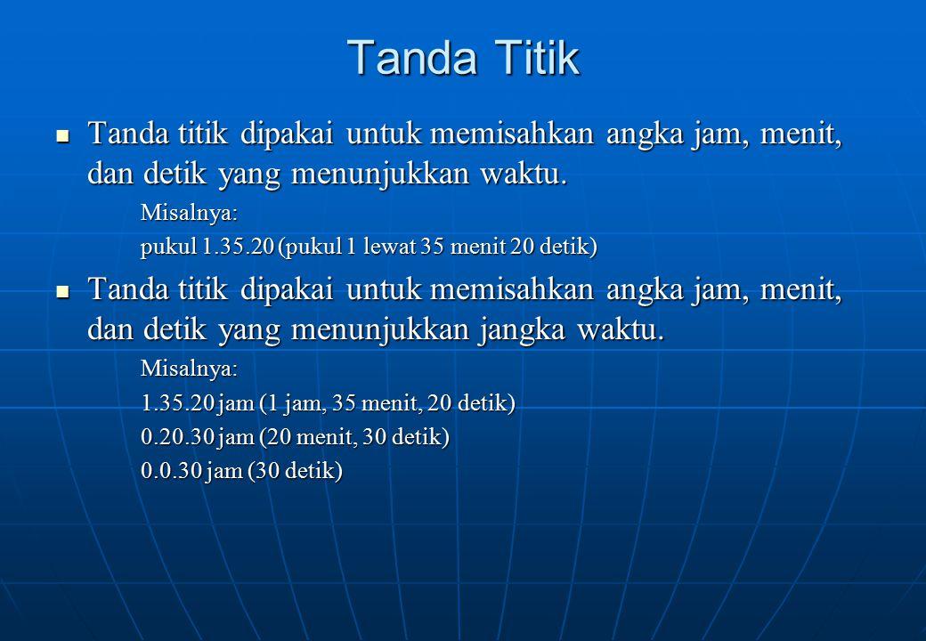Tanda Titik Tanda titik dipakai untuk memisahkan angka jam, menit, dan detik yang menunjukkan waktu.