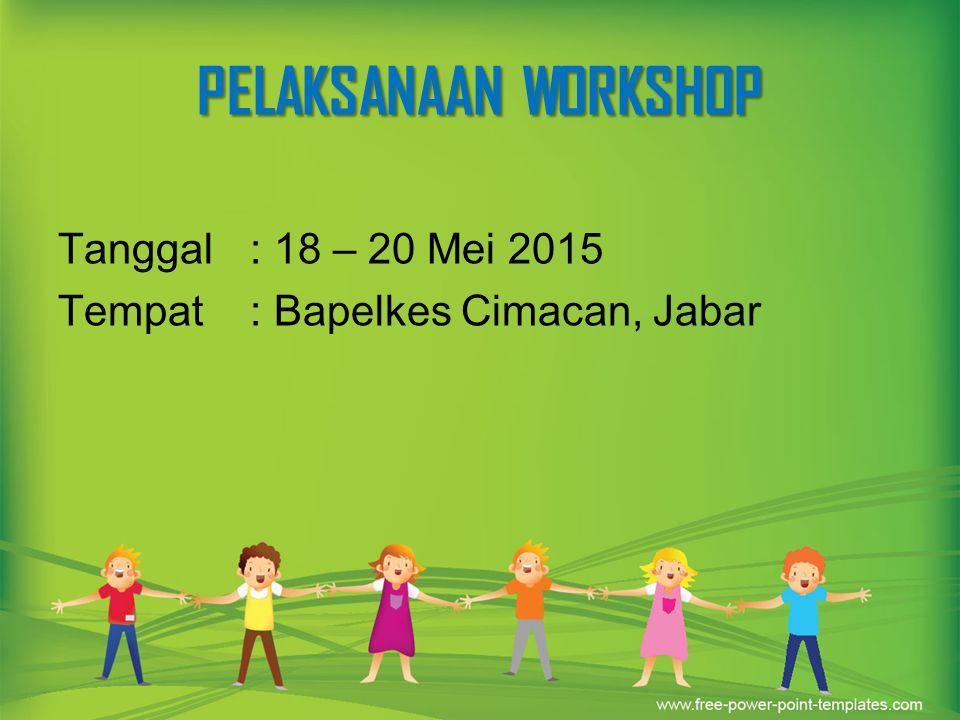 PELAKSANAAN WORKSHOP Tanggal : 18 – 20 Mei 2015 Tempat : Bapelkes Cimacan, Jabar
