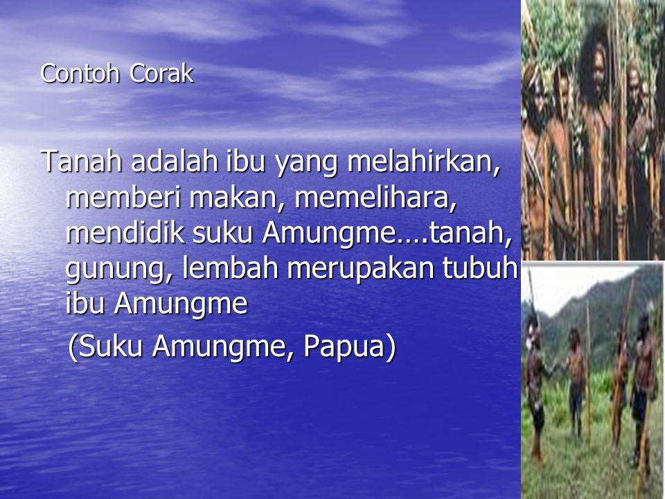 Contoh Corak Tanah adalah ibu yang melahirkan, memberi makan, memelihara, mendidik suku Amungme….tanah, gunung, lembah merupakan tubuh ibu Amungme.