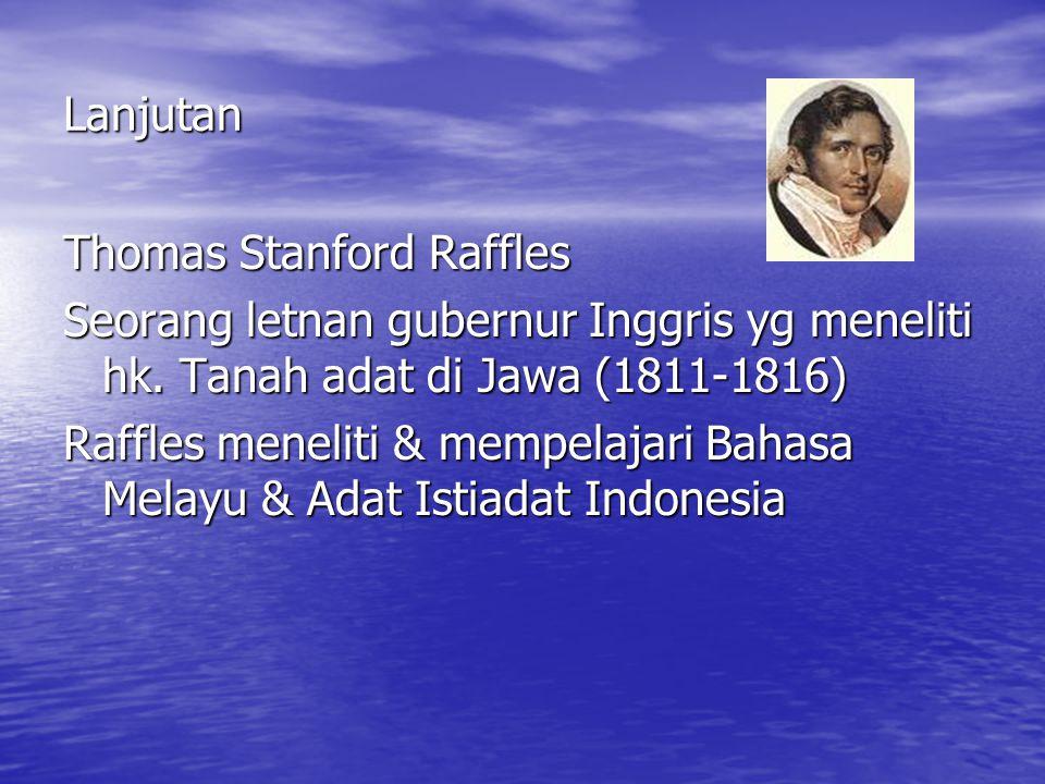 Lanjutan Thomas Stanford Raffles. Seorang letnan gubernur Inggris yg meneliti hk. Tanah adat di Jawa (1811-1816)