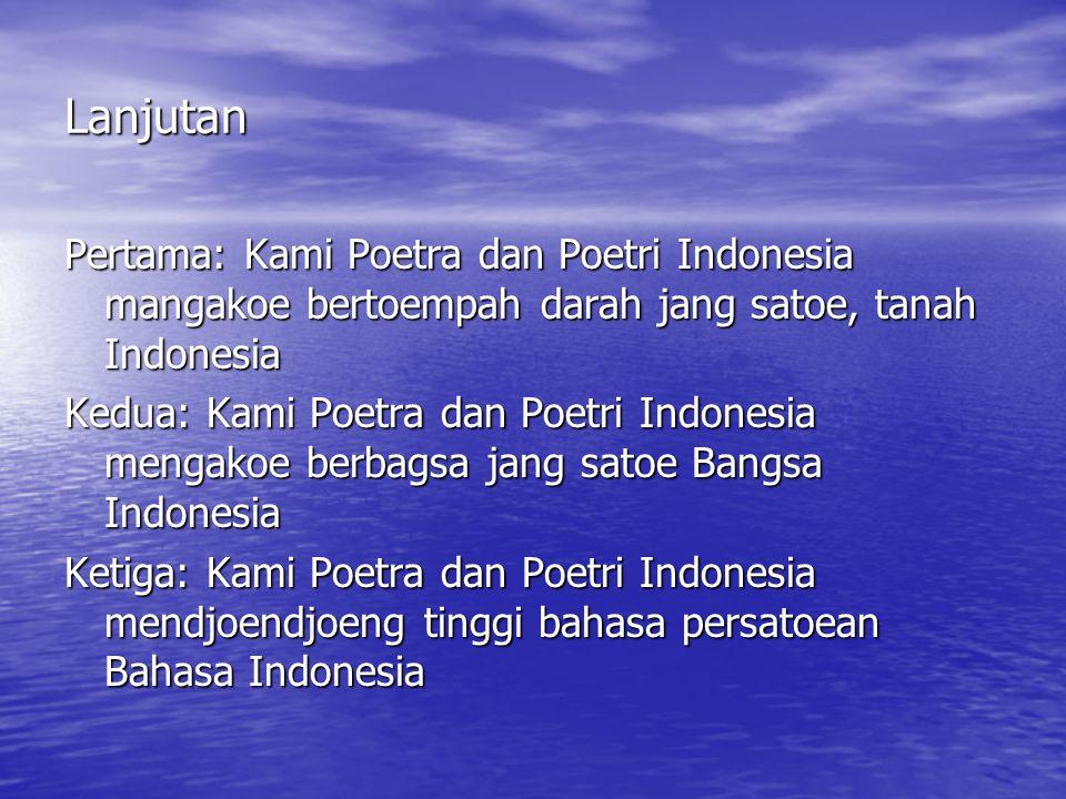 Lanjutan Pertama: Kami Poetra dan Poetri Indonesia mangakoe bertoempah darah jang satoe, tanah Indonesia.