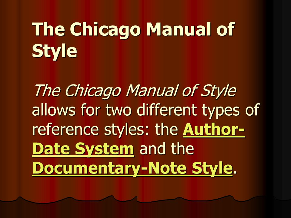The Chicago Manual of Style The Chicago Manual of Style allows for two different types of reference styles: the Author-Date System and the Documentary-Note Style.