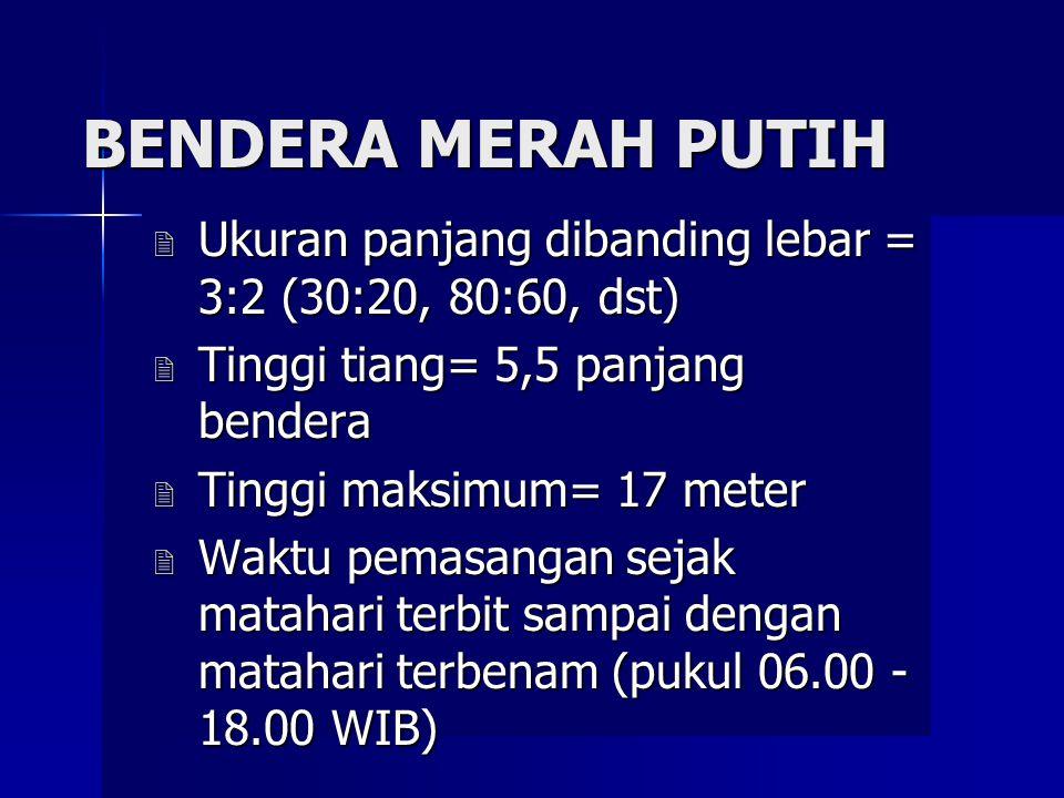 BENDERA MERAH PUTIH Ukuran panjang dibanding lebar = 3:2 (30:20, 80:60, dst) Tinggi tiang= 5,5 panjang bendera.
