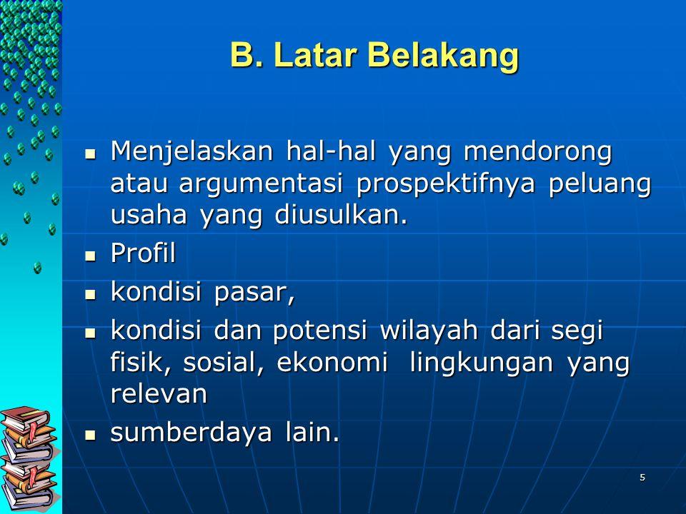 B. Latar Belakang Menjelaskan hal-hal yang mendorong atau argumentasi prospektifnya peluang usaha yang diusulkan.