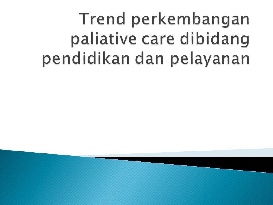 Trend perkembangan paliative care dibidang pendidikan dan pelayanan