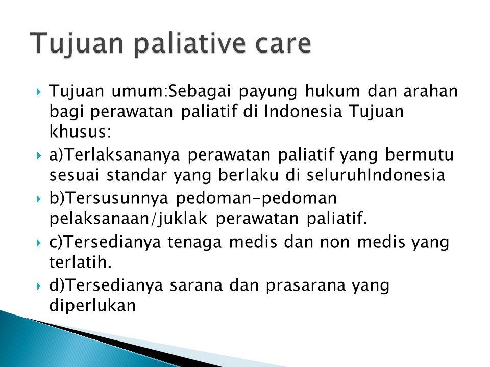 Tujuan paliative care Tujuan umum:Sebagai payung hukum dan arahan bagi perawatan paliatif di Indonesia Tujuan khusus: