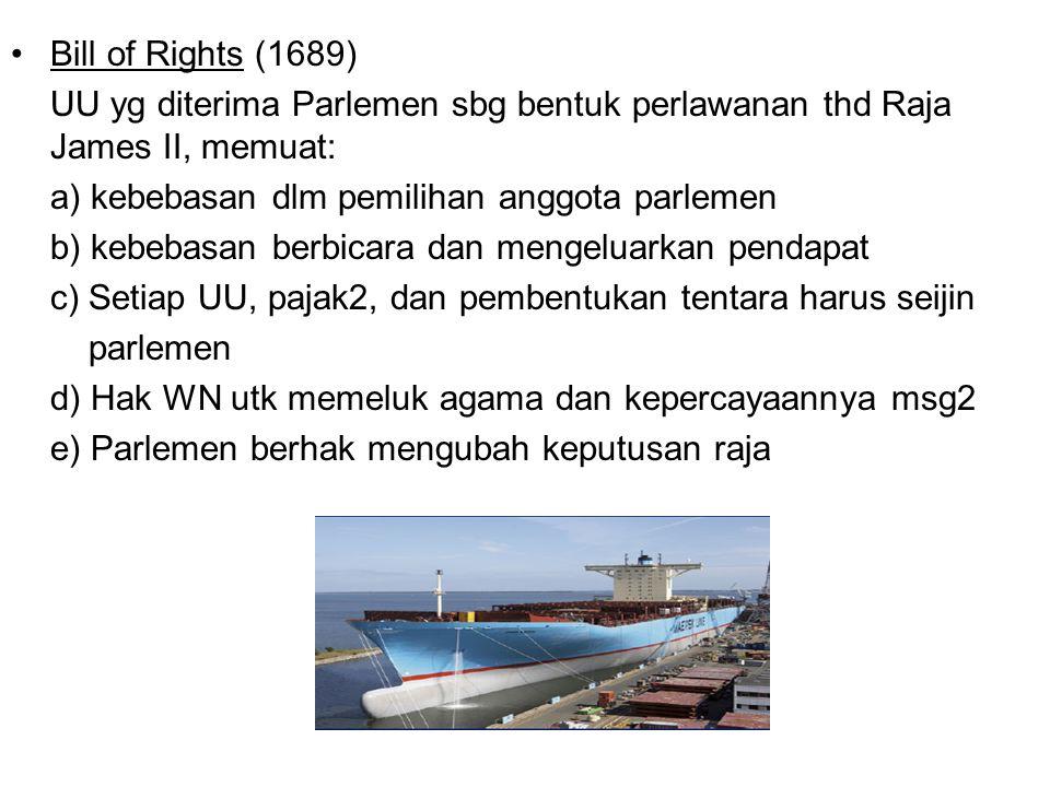 Bill of Rights (1689) UU yg diterima Parlemen sbg bentuk perlawanan thd Raja James II, memuat: a) kebebasan dlm pemilihan anggota parlemen.