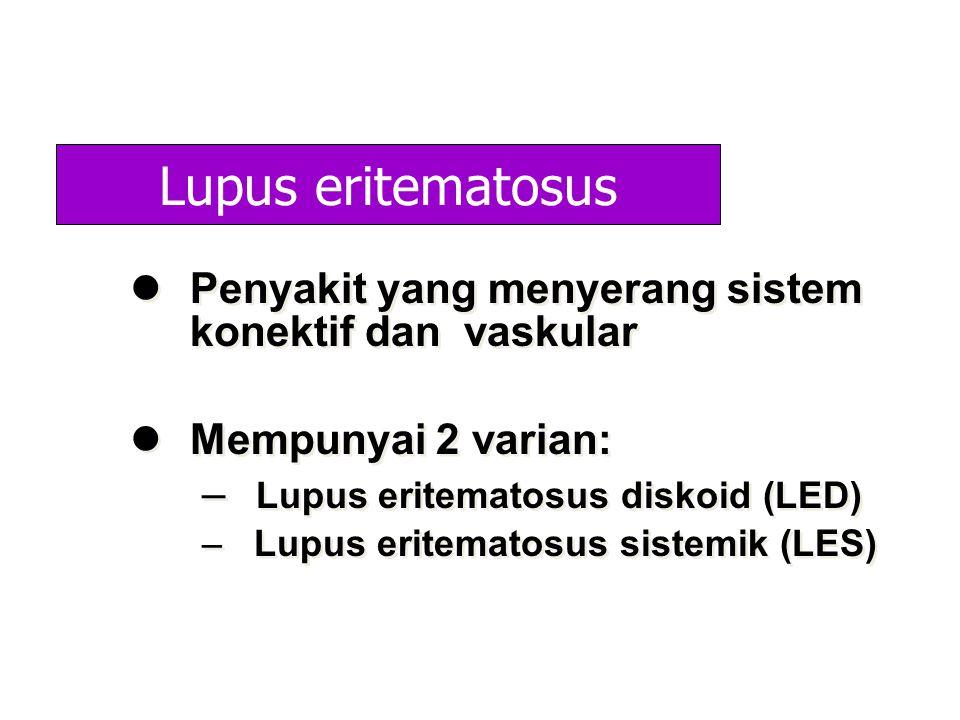 Lupus eritematosus Penyakit yang menyerang sistem konektif dan vaskular. Mempunyai 2 varian: Lupus eritematosus diskoid (LED)
