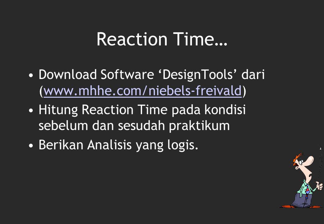 Reaction Time… Download Software 'DesignTools' dari (www.mhhe.com/niebels-freivald) Hitung Reaction Time pada kondisi sebelum dan sesudah praktikum.