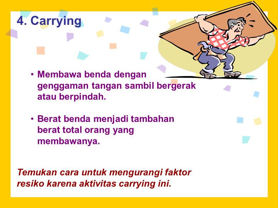 4. Carrying Membawa benda dengan genggaman tangan sambil bergerak atau berpindah. Berat benda menjadi tambahan berat total orang yang membawanya.