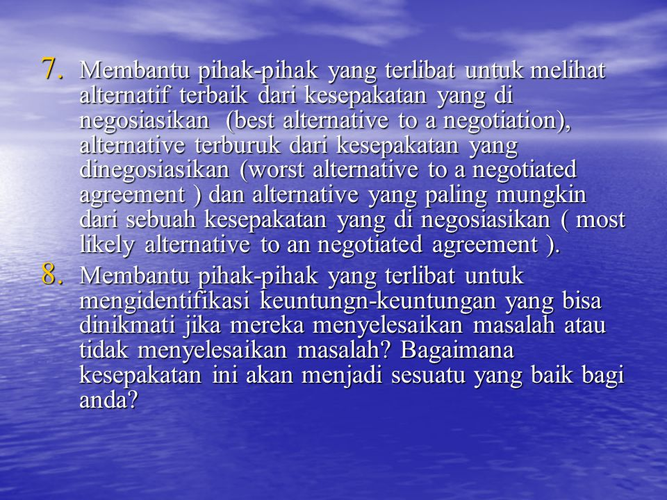 Membantu pihak-pihak yang terlibat untuk melihat alternatif terbaik dari kesepakatan yang di negosiasikan (best alternative to a negotiation), alternative terburuk dari kesepakatan yang dinegosiasikan (worst alternative to a negotiated agreement ) dan alternative yang paling mungkin dari sebuah kesepakatan yang di negosiasikan ( most likely alternative to an negotiated agreement ).