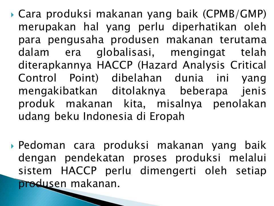 Cara produksi makanan yang baik (CPMB/GMP) merupakan hal yang perlu diperhatikan oleh para pengusaha produsen makanan terutama dalam era globalisasi, mengingat telah diterapkannya HACCP (Hazard Analysis Critical Control Point) dibelahan dunia ini yang mengakibatkan ditolaknya beberapa jenis produk makanan kita, misalnya penolakan udang beku Indonesia di Eropah
