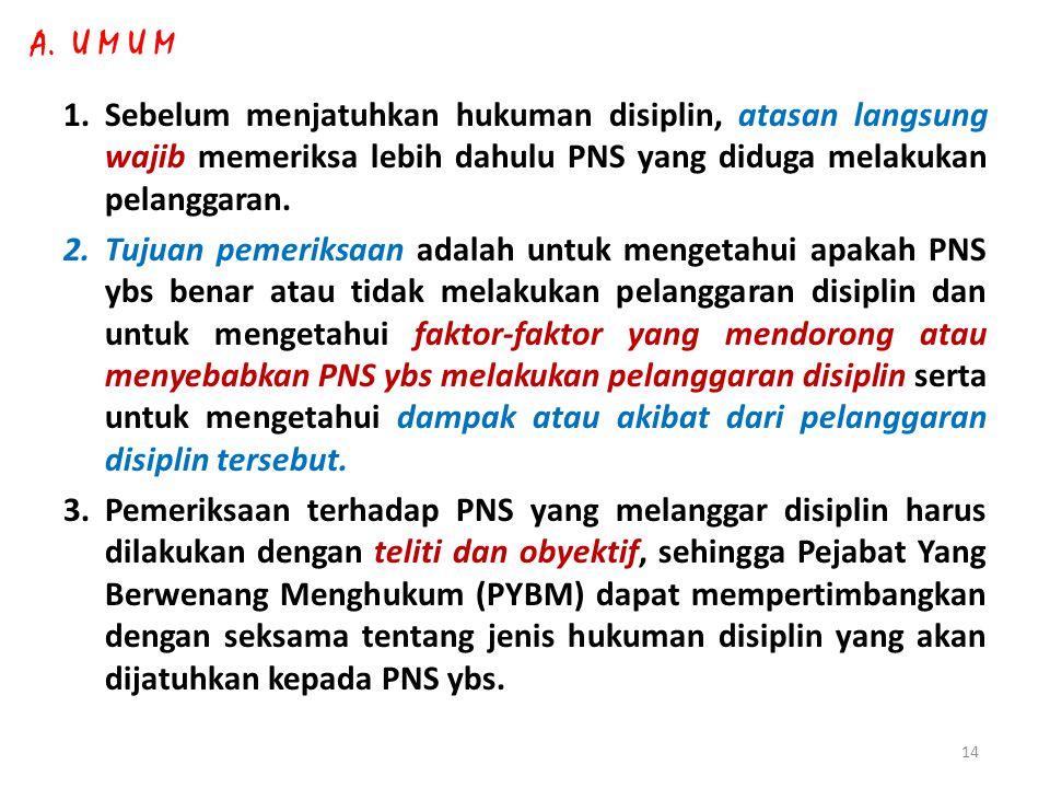 A. U M U M Sebelum menjatuhkan hukuman disiplin, atasan langsung wajib memeriksa lebih dahulu PNS yang diduga melakukan pelanggaran.