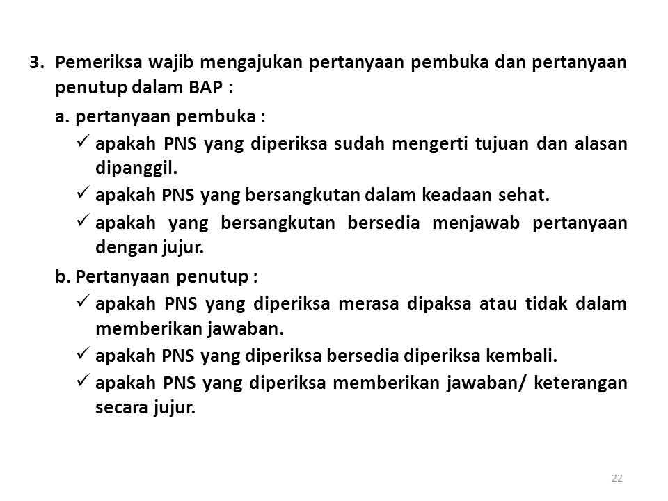 Pemeriksa wajib mengajukan pertanyaan pembuka dan pertanyaan penutup dalam BAP :
