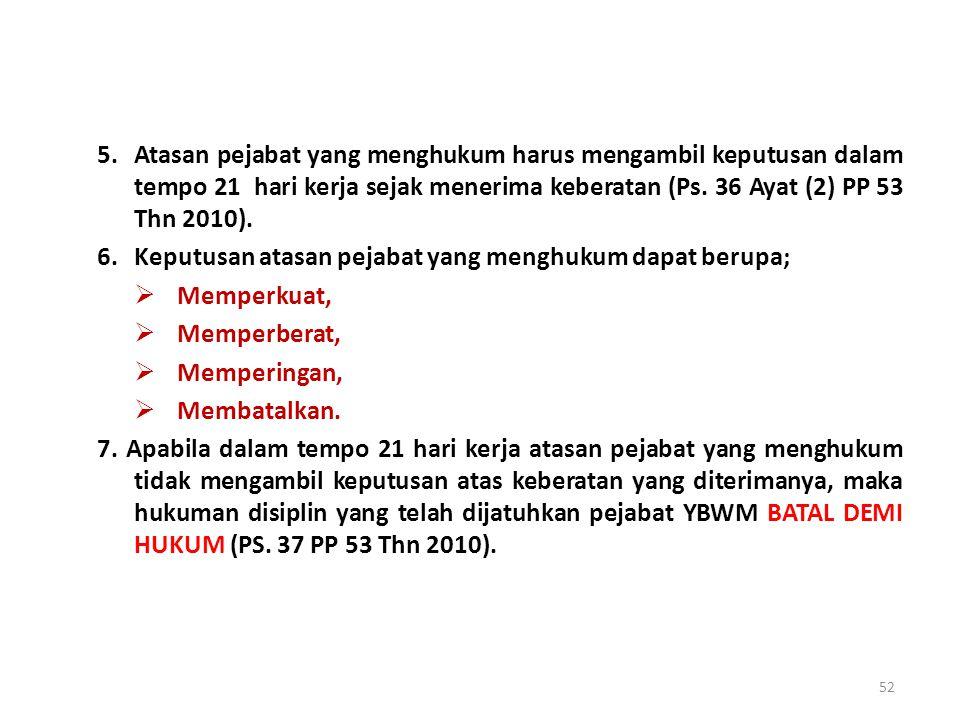 5. Atasan pejabat yang menghukum harus mengambil keputusan dalam tempo 21 hari kerja sejak menerima keberatan (Ps. 36 Ayat (2) PP 53 Thn 2010).