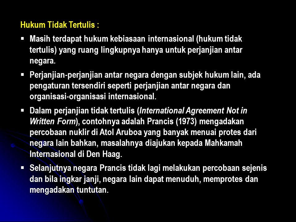 Hukum Tidak Tertulis : Masih terdapat hukum kebiasaan internasional (hukum tidak tertulis) yang ruang lingkupnya hanya untuk perjanjian antar negara.