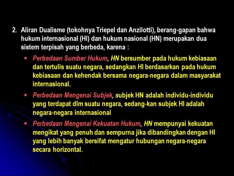 Aliran Dualisme (tokohnya Triepel dan Anzilotti), berang-gapan bahwa hukum internasional (HI) dan hukum nasional (HN) merupakan dua sistem terpisah yang berbeda, karena :