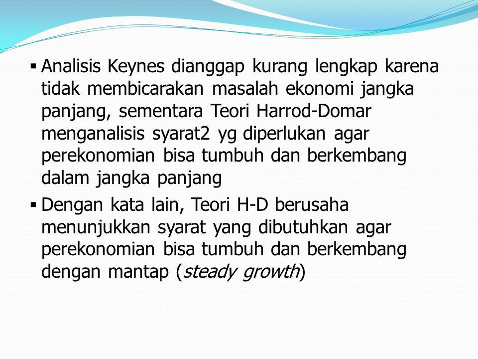 Analisis Keynes dianggap kurang lengkap karena tidak membicarakan masalah ekonomi jangka panjang, sementara Teori Harrod-Domar menganalisis syarat2 yg diperlukan agar perekonomian bisa tumbuh dan berkembang dalam jangka panjang