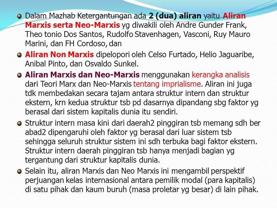 Dalam Mazhab Ketergantungan ada 2 (dua) aliran yaitu Aliran Marxis serta Neo-Marxis yg diwakili oleh Andre Gunder Frank, Theo tonio Dos Santos, Rudolfo Stavenhagen, Vasconi, Ruy Mauro Marini, dan FH Cordoso, dan