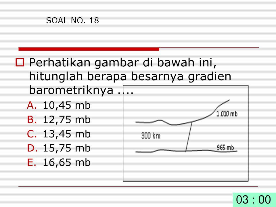 SOAL NO. 18 Perhatikan gambar di bawah ini, hitunglah berapa besarnya gradien barometriknya .... 10,45 mb.