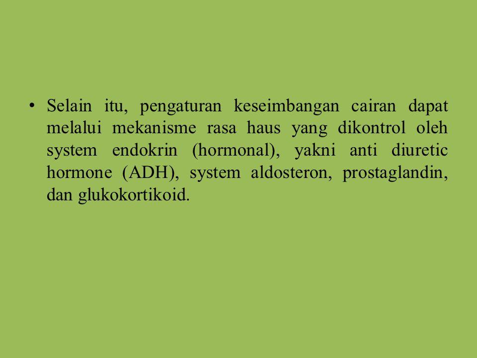 Selain itu, pengaturan keseimbangan cairan dapat melalui mekanisme rasa haus yang dikontrol oleh system endokrin (hormonal), yakni anti diuretic hormone (ADH), system aldosteron, prostaglandin, dan glukokortikoid.