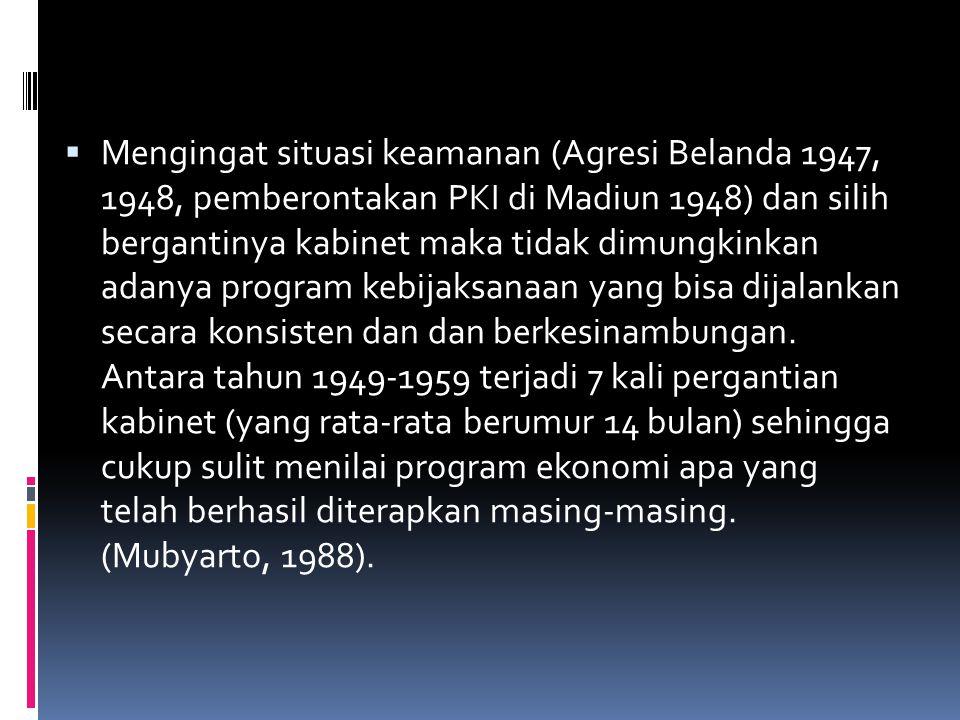 Mengingat situasi keamanan (Agresi Belanda 1947, 1948, pemberontakan PKI di Madiun 1948) dan silih bergantinya kabinet maka tidak dimungkinkan adanya program kebijaksanaan yang bisa dijalankan secara konsisten dan dan berkesinambungan.